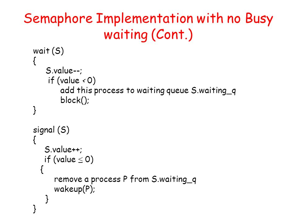 Semaphore Implementation with no Busy waiting (Cont.) wait (S) { S.value--; if (value < 0) add this process to waiting queue S.waiting_q block(); } signal (S) { S.value++; if (value ≤ 0) { remove a process P from S.waiting_q wakeup(P); }