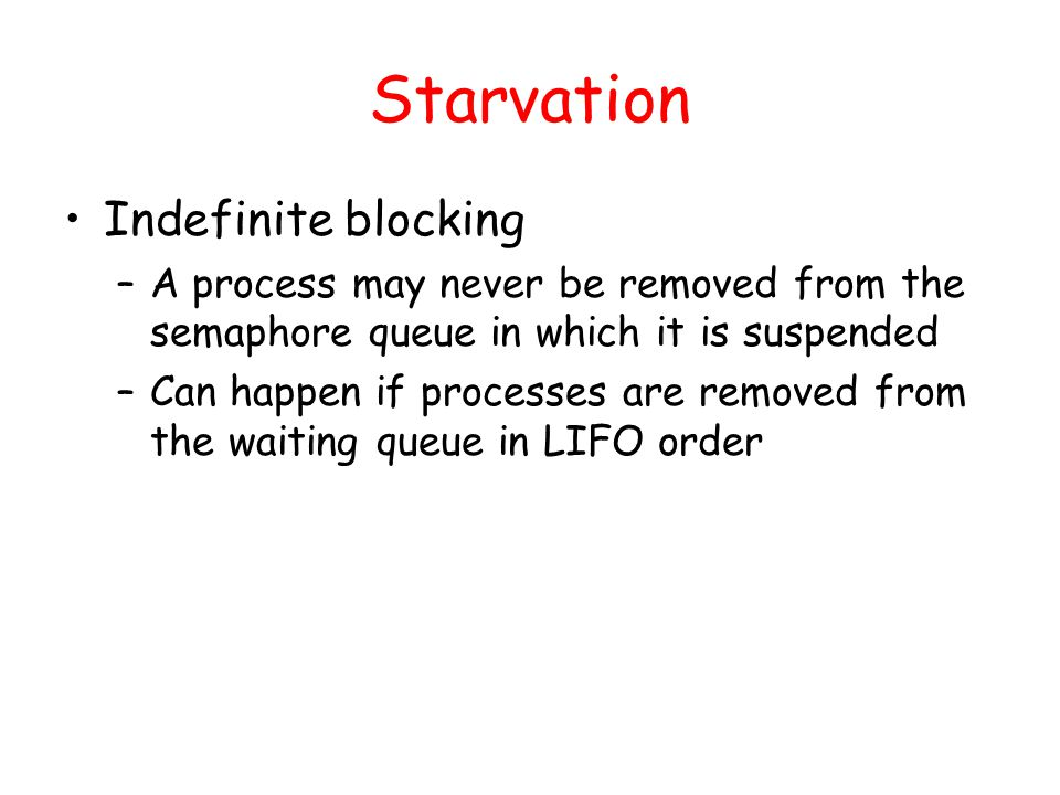 Starvation Indefinite blocking –A process may never be removed from the semaphore queue in which it is suspended –Can happen if processes are removed from the waiting queue in LIFO order