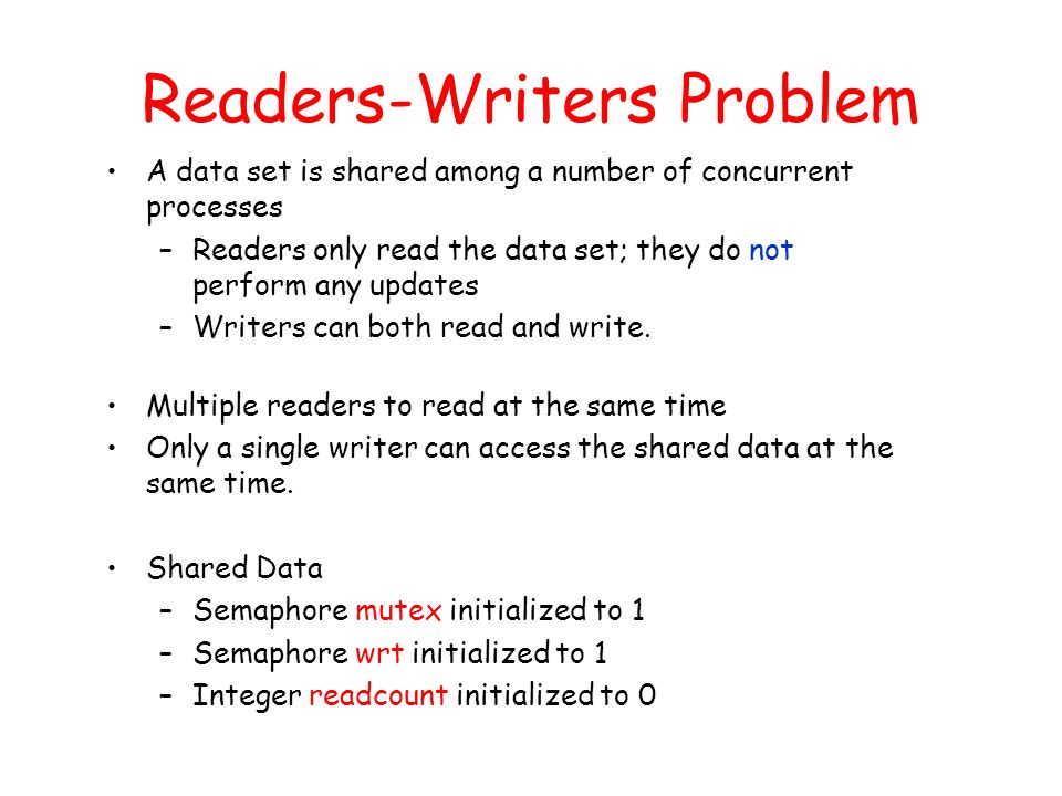 Readers-Writers Problem A data set is shared among a number of concurrent processes –Readers only read the data set; they do not perform any updates –Writers can both read and write.