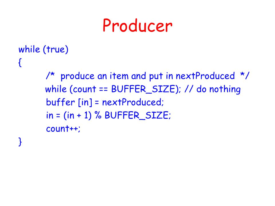Producer while (true) { /* produce an item and put in nextProduced */ while (count == BUFFER_SIZE); // do nothing buffer [in] = nextProduced; in = (in + 1) % BUFFER_SIZE; count++; }