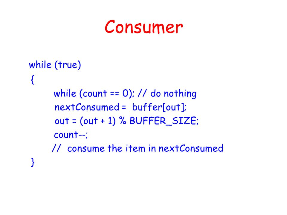 Consumer while (true) { while (count == 0); // do nothing nextConsumed = buffer[out]; out = (out + 1) % BUFFER_SIZE; count--; // consume the item in nextConsumed }