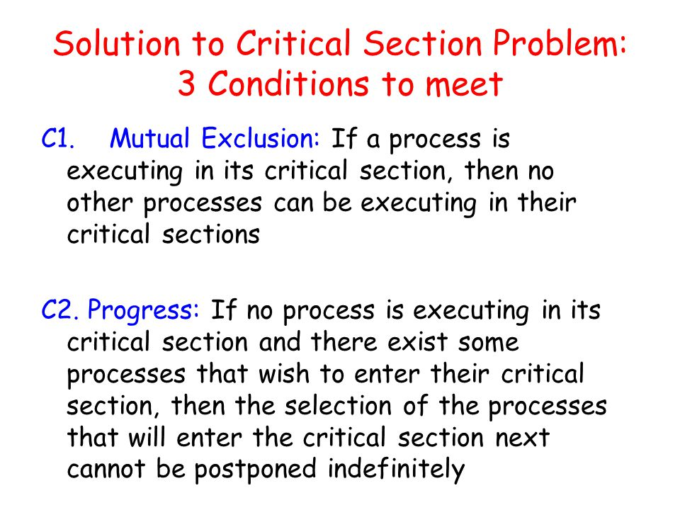 Solution to Critical Section Problem: 3 Conditions to meet C1.Mutual Exclusion: If a process is executing in its critical section, then no other processes can be executing in their critical sections C2.