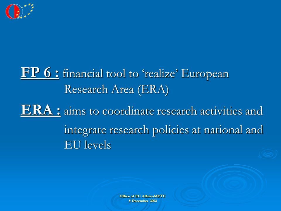 Office of EU Affairs-METU 5 December 2003 FP 6 : financial tool to 'realize' European Research Area (ERA) ERA : aims to coordinate research activities and integrate research policies at national and EU levels integrate research policies at national and EU levels