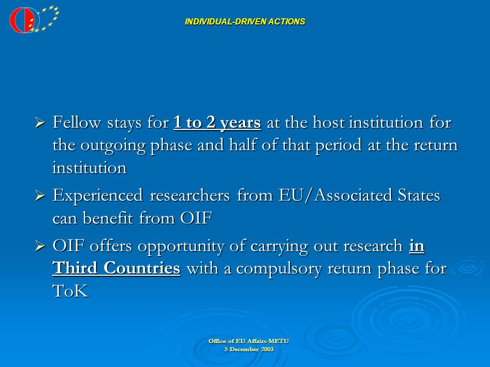 Office of EU Affairs-METU 5 December 2003 INDIVIDUAL-DRIVEN ACTIONS INDIVIDUAL-DRIVEN ACTIONS  Fellow stays for 1 to 2 years at the host institution for the outgoing phase and half of that period at the return institution  Experienced researchers from EU/Associated States can benefit from OIF  OIF offers opportunity of carrying out research in Third Countries with a compulsory return phase for ToK