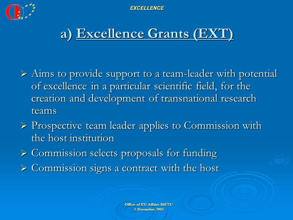 Office of EU Affairs-METU 5 December 2003 EXCELLENCE a) Excellence Grants (EXT)  Aims to provide support to a team-leader with potential of excellence in a particular scientific field, for the creation and development of transnational research teams  Prospective team leader applies to Commission with the host institution  Commission selects proposals for funding  Commission signs a contract with the host
