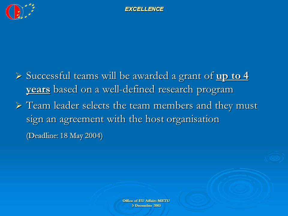 Office of EU Affairs-METU 5 December 2003 EXCELLENCE  Successful teams will be awarded a grant of up to 4 years based on a well-defined research program  Team leader selects the team members and they must sign an agreement with the host organisation (Deadline: 18 May 2004)