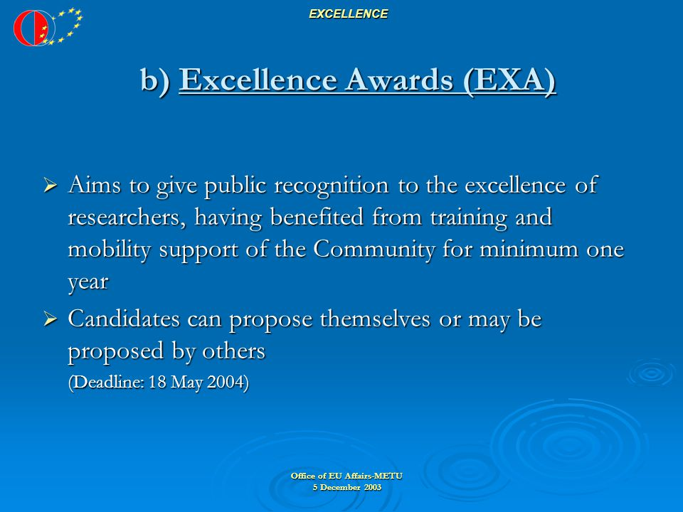 Office of EU Affairs-METU 5 December 2003 EXCELLENCE b) Excellence Awards (EXA)  Aims to give public recognition to the excellence of researchers, having benefited from training and mobility support of the Community for minimum one year  Candidates can propose themselves or may be proposed by others (Deadline: 18 May 2004)