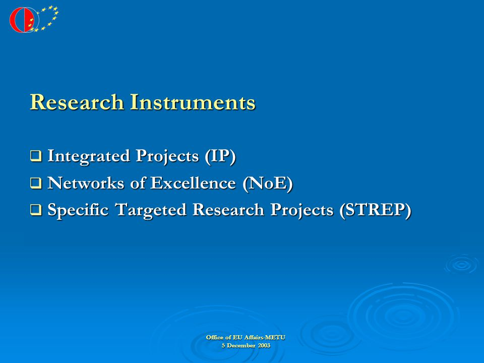 Office of EU Affairs-METU 5 December 2003 Research Instruments  Integrated Projects (IP)  Networks of Excellence (NoE)  Specific Targeted Research Projects (STREP)