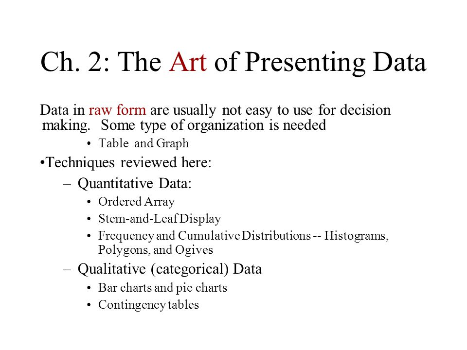 Ch. 2: The Art of Presenting Data Data in raw form are usually not easy to use for decision making.