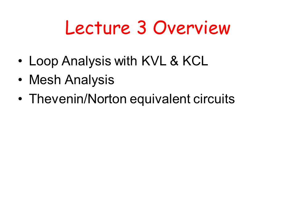 Lecture 3 Overview Loop Analysis with KVL & KCL Mesh Analysis Thevenin/Norton equivalent circuits