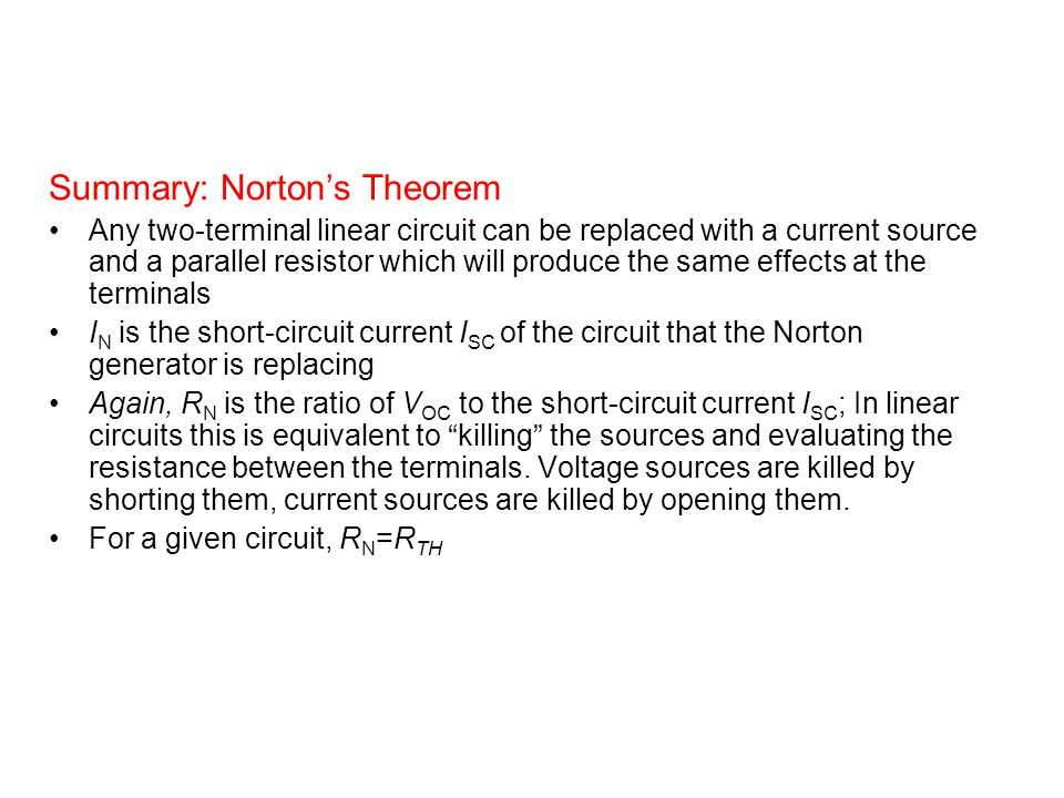 Summary: Norton's Theorem Any two-terminal linear circuit can be replaced with a current source and a parallel resistor which will produce the same effects at the terminals I N is the short-circuit current I SC of the circuit that the Norton generator is replacing Again, R N is the ratio of V OC to the short-circuit current I SC ; In linear circuits this is equivalent to killing the sources and evaluating the resistance between the terminals.