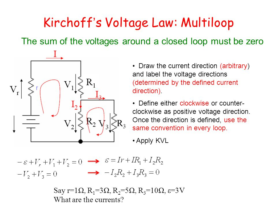 Kirchoff's Voltage Law: Multiloop The sum of the voltages around a closed loop must be zero Draw the current direction (arbitrary) and label the voltage directions (determined by the defined current direction).
