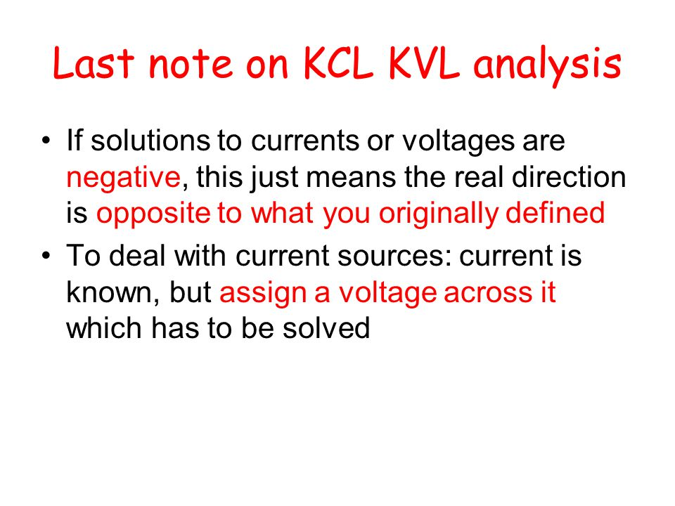 Last note on KCL KVL analysis If solutions to currents or voltages are negative, this just means the real direction is opposite to what you originally defined To deal with current sources: current is known, but assign a voltage across it which has to be solved