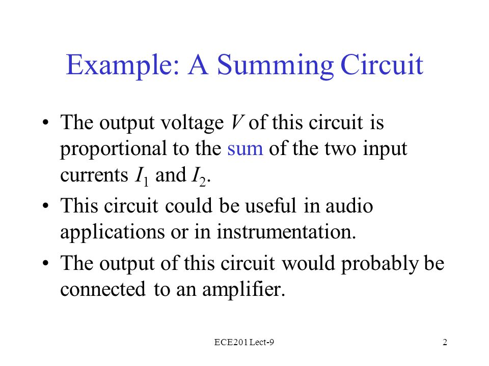 ECE201 Lect-92 Example: A Summing Circuit The output voltage V of this circuit is proportional to the sum of the two input currents I 1 and I 2.