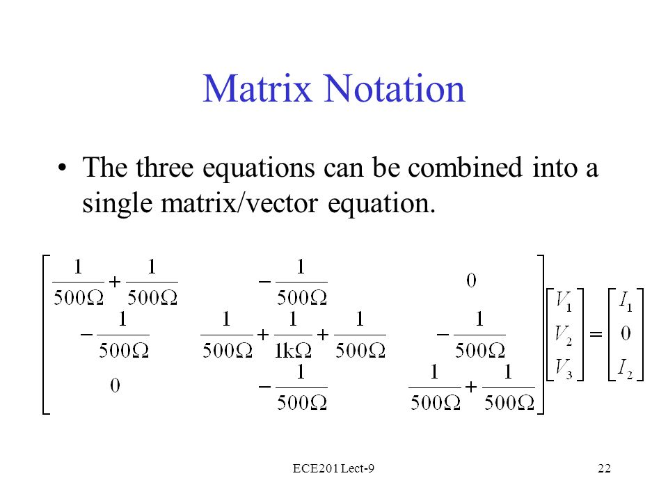 ECE201 Lect-922 Matrix Notation The three equations can be combined into a single matrix/vector equation.