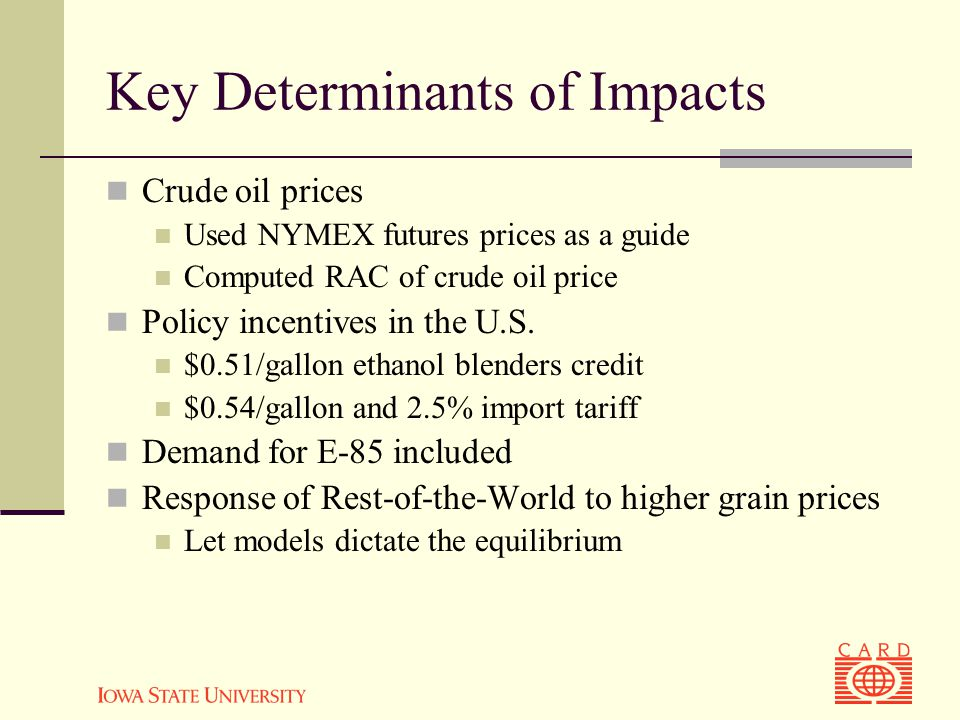 Key Determinants of Impacts Crude oil prices Used NYMEX futures prices as a guide Computed RAC of crude oil price Policy incentives in the U.S.