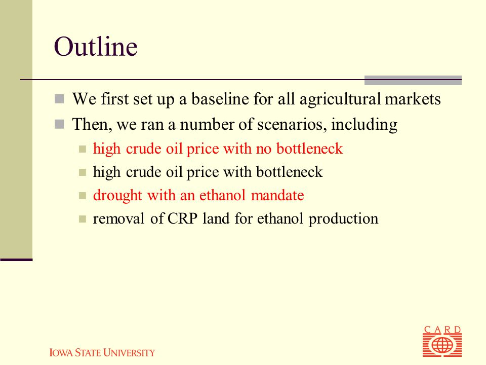 We first set up a baseline for all agricultural markets Then, we ran a number of scenarios, including high crude oil price with no bottleneck high crude oil price with bottleneck drought with an ethanol mandate removal of CRP land for ethanol production Outline