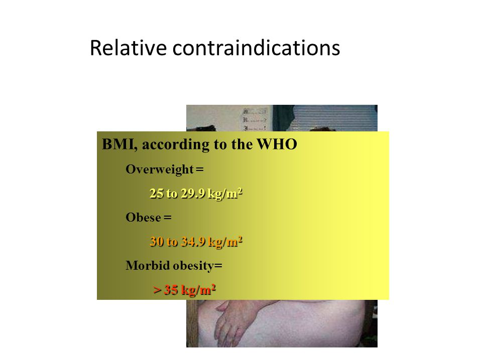 Relative contraindications BMI, according to the WHO Overweight = 25 to 29.9 kg/m 2 Obese = 30 to 34.9kg/m 2 30 to 34.9 kg/m 2 Morbid obesity= > 35 kg/m 2 > 35 kg/m 2