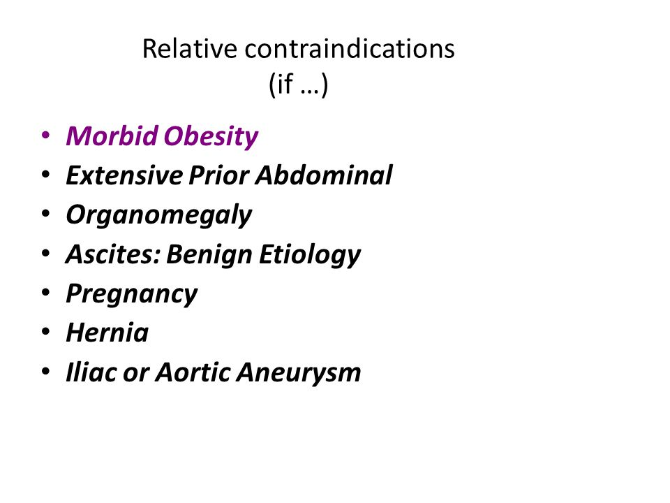 Relative contraindications (if …) Morbid Obesity Extensive Prior Abdominal Organomegaly Ascites: Benign Etiology Pregnancy Hernia Iliac or Aortic Aneurysm