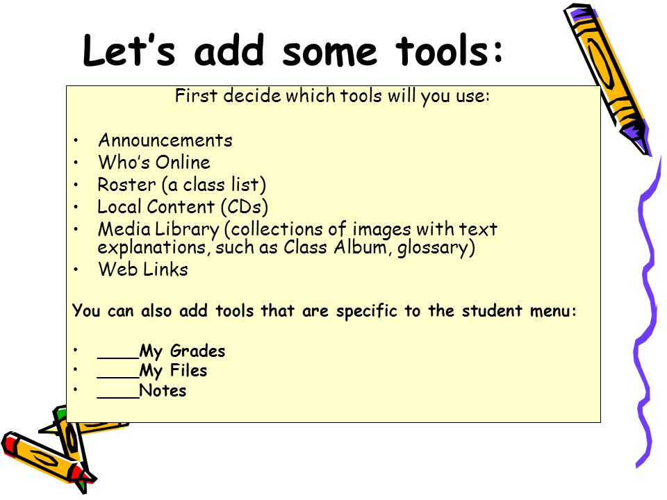 Let's add some tools: First decide which tools will you use: Announcements Who's Online Roster (a class list) Local Content (CDs) Media Library (collections of images with text explanations, such as Class Album, glossary) Web Links You can also add tools that are specific to the student menu: ____My Grades ____My Files ____Notes