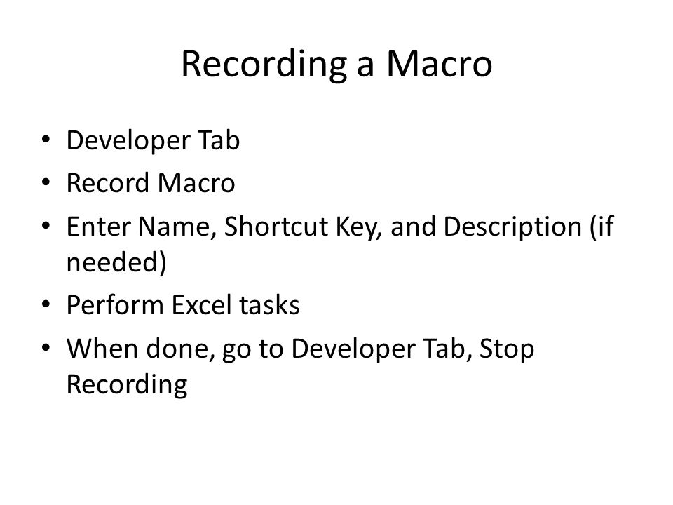 Recording a Macro Developer Tab Record Macro Enter Name, Shortcut Key, and Description (if needed) Perform Excel tasks When done, go to Developer Tab, Stop Recording