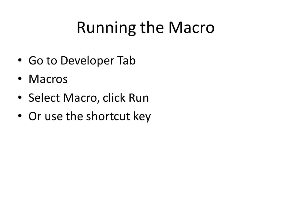 Running the Macro Go to Developer Tab Macros Select Macro, click Run Or use the shortcut key