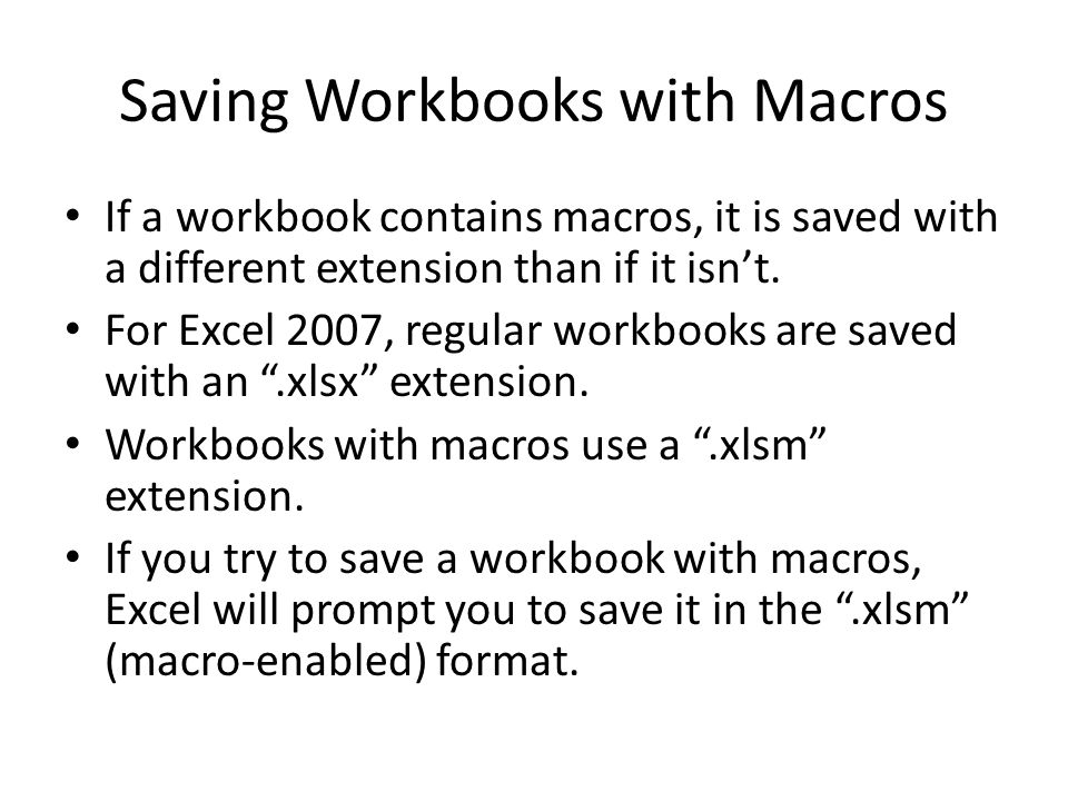 Saving Workbooks with Macros If a workbook contains macros, it is saved with a different extension than if it isn't.