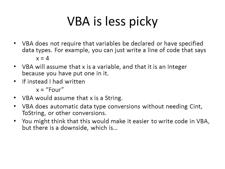 VBA is less picky VBA does not require that variables be declared or have specified data types.