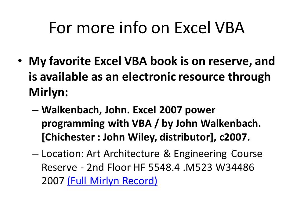 For more info on Excel VBA My favorite Excel VBA book is on reserve, and is available as an electronic resource through Mirlyn: – Walkenbach, John.