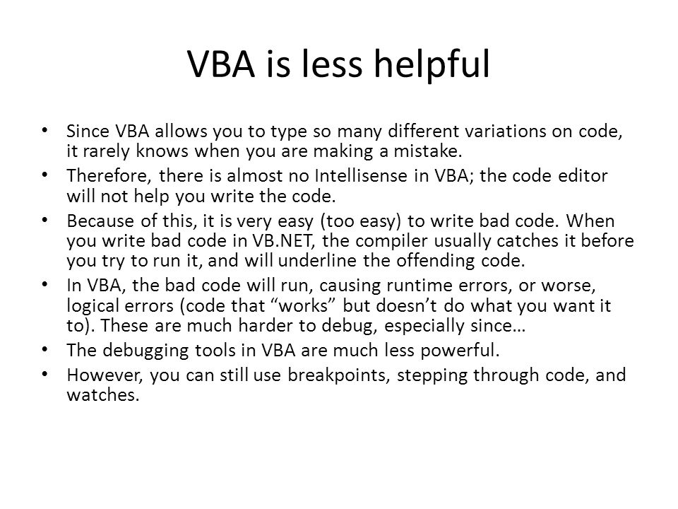VBA is less helpful Since VBA allows you to type so many different variations on code, it rarely knows when you are making a mistake.