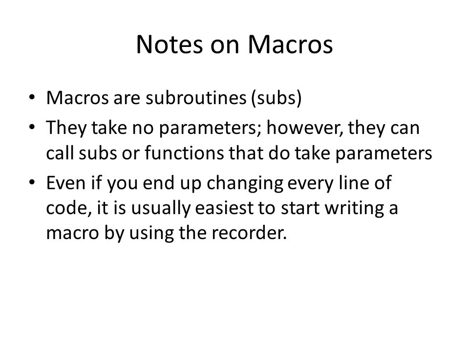 Notes on Macros Macros are subroutines (subs) They take no parameters; however, they can call subs or functions that do take parameters Even if you end up changing every line of code, it is usually easiest to start writing a macro by using the recorder.