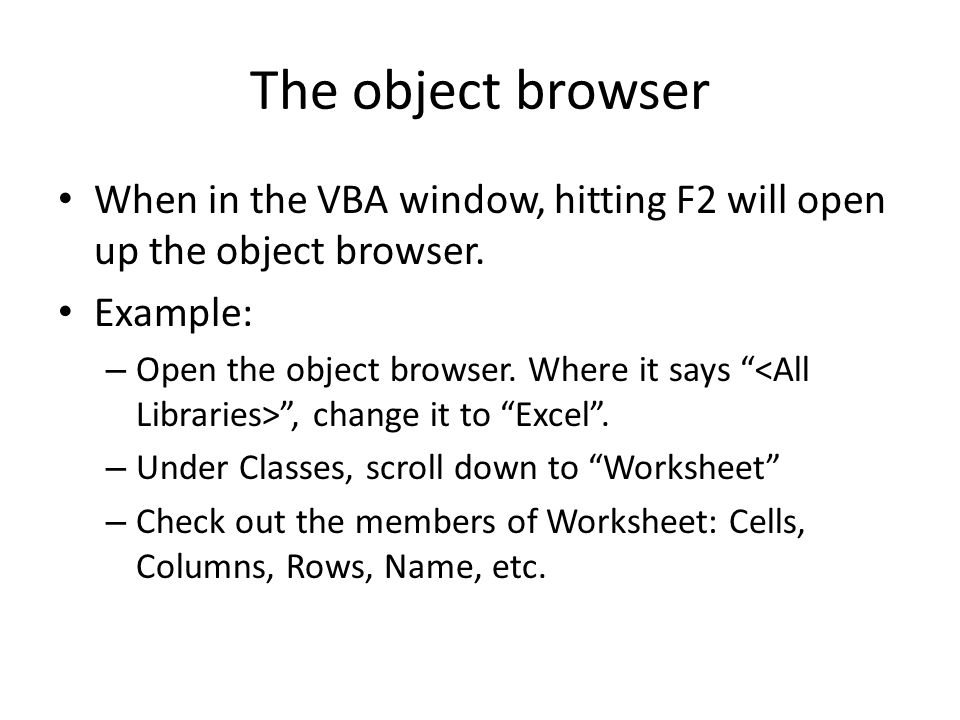 The object browser When in the VBA window, hitting F2 will open up the object browser.