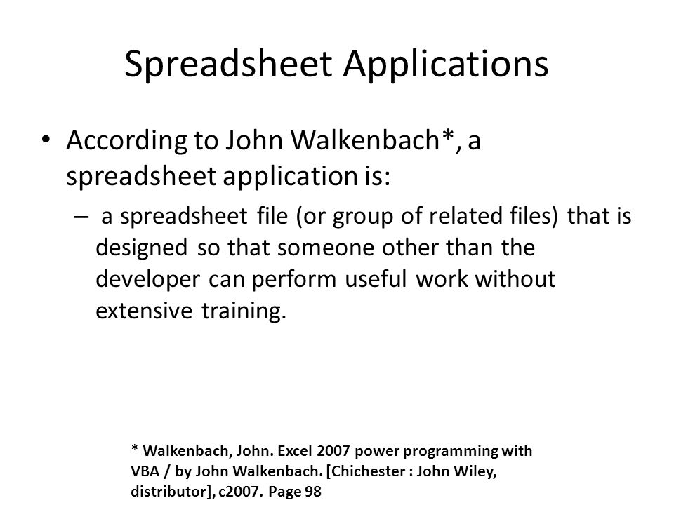 Spreadsheet Applications According to John Walkenbach*, a spreadsheet application is: – a spreadsheet file (or group of related files) that is designed so that someone other than the developer can perform useful work without extensive training.