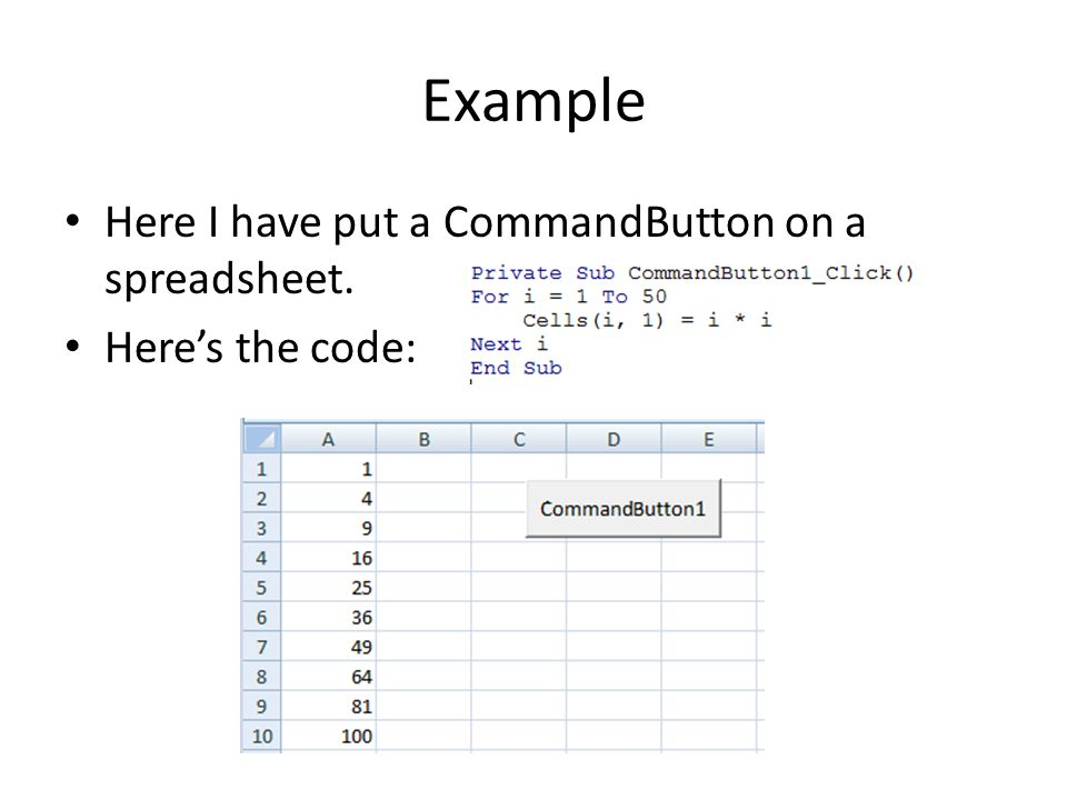 Example Here I have put a CommandButton on a spreadsheet. Here's the code: