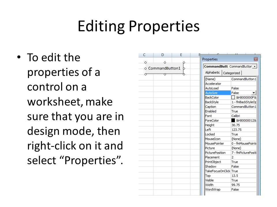 Editing Properties To edit the properties of a control on a worksheet, make sure that you are in design mode, then right-click on it and select Properties .
