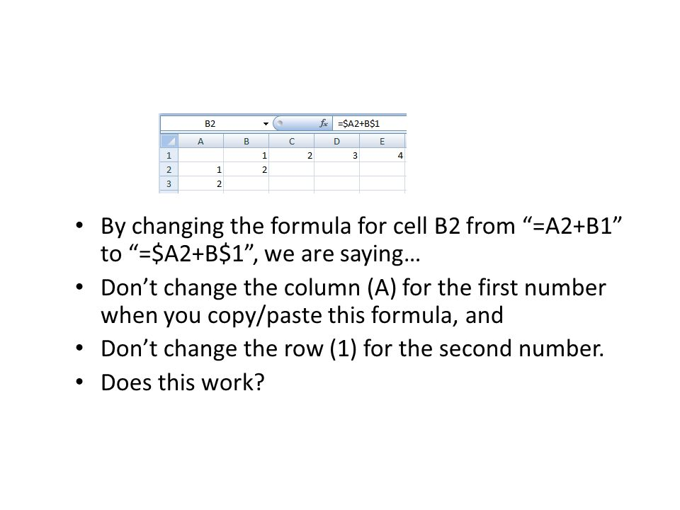 By changing the formula for cell B2 from =A2+B1 to =$A2+B$1 , we are saying… Don't change the column (A) for the first number when you copy/paste this formula, and Don't change the row (1) for the second number.