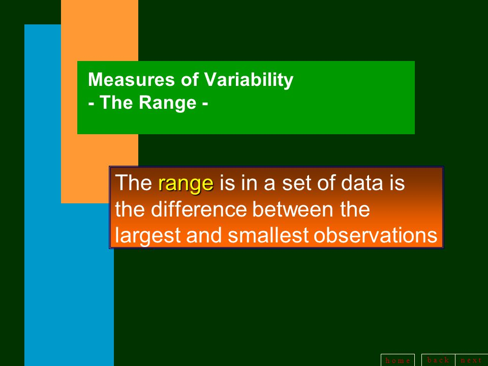 b a c kn e x t h o m e Measures of Variability - The Range - range The range is in a set of data is the difference between the largest and smallest observations