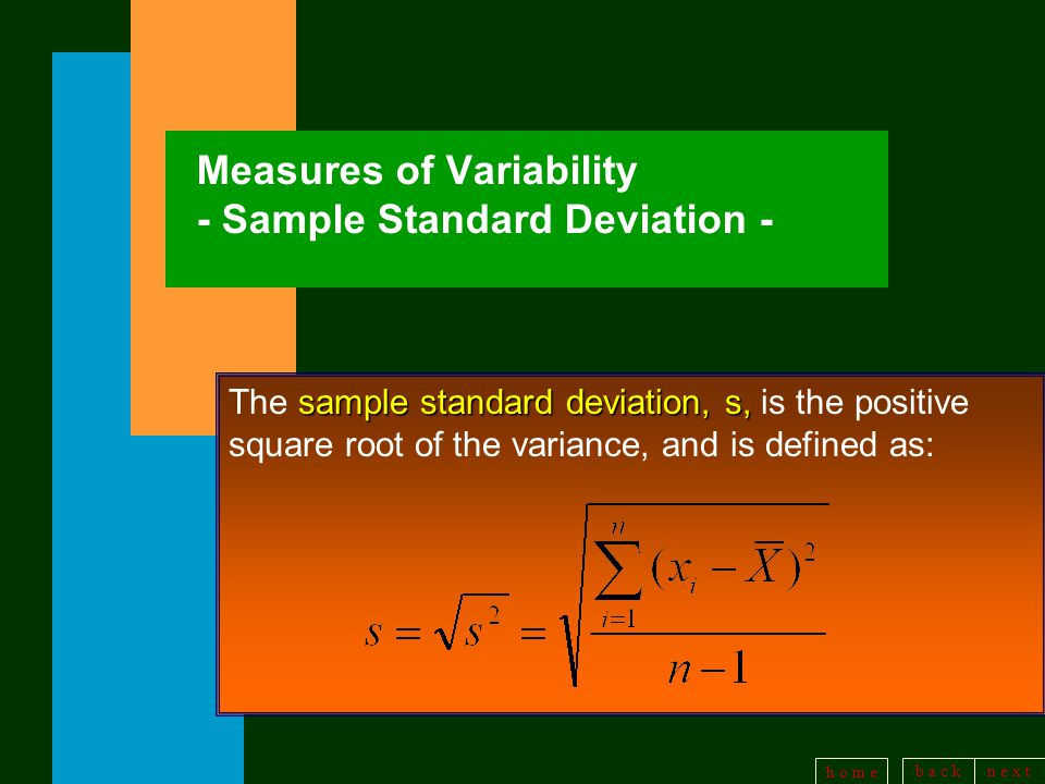 b a c kn e x t h o m e Measures of Variability - Sample Standard Deviation - sample standard deviation, s, The sample standard deviation, s, is the positive square root of the variance, and is defined as: