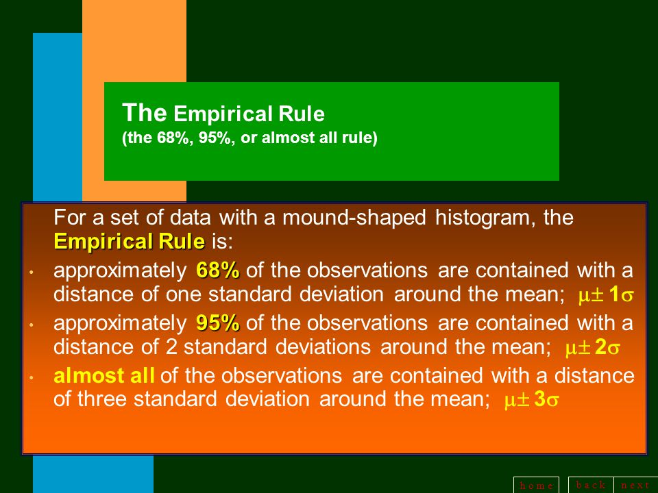 b a c kn e x t h o m e The Empirical Rule (the 68%, 95%, or almost all rule) Empirical Rule For a set of data with a mound-shaped histogram, the Empirical Rule is: 68% approximately 68% of the observations are contained with a distance of one standard deviation around the mean;  1  95% approximately 95% of the observations are contained with a distance of 2 standard deviations around the mean;  2  almost all of the observations are contained with a distance of three standard deviation around the mean;  3 