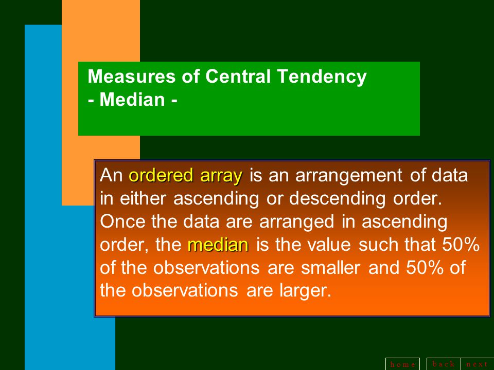 b a c kn e x t h o m e Measures of Central Tendency - Median - ordered array median An ordered array is an arrangement of data in either ascending or descending order.