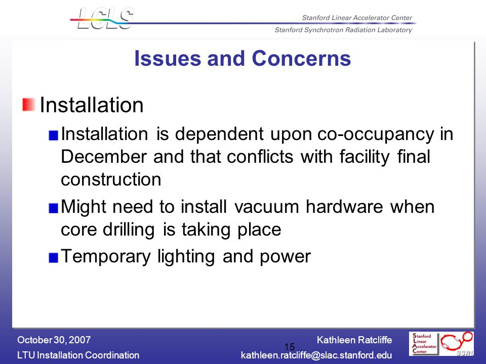 Kathleen Ratcliffe LTU Installation October 30, Issues and Concerns Installation Installation is dependent upon co-occupancy in December and that conflicts with facility final construction Might need to install vacuum hardware when core drilling is taking place Temporary lighting and power