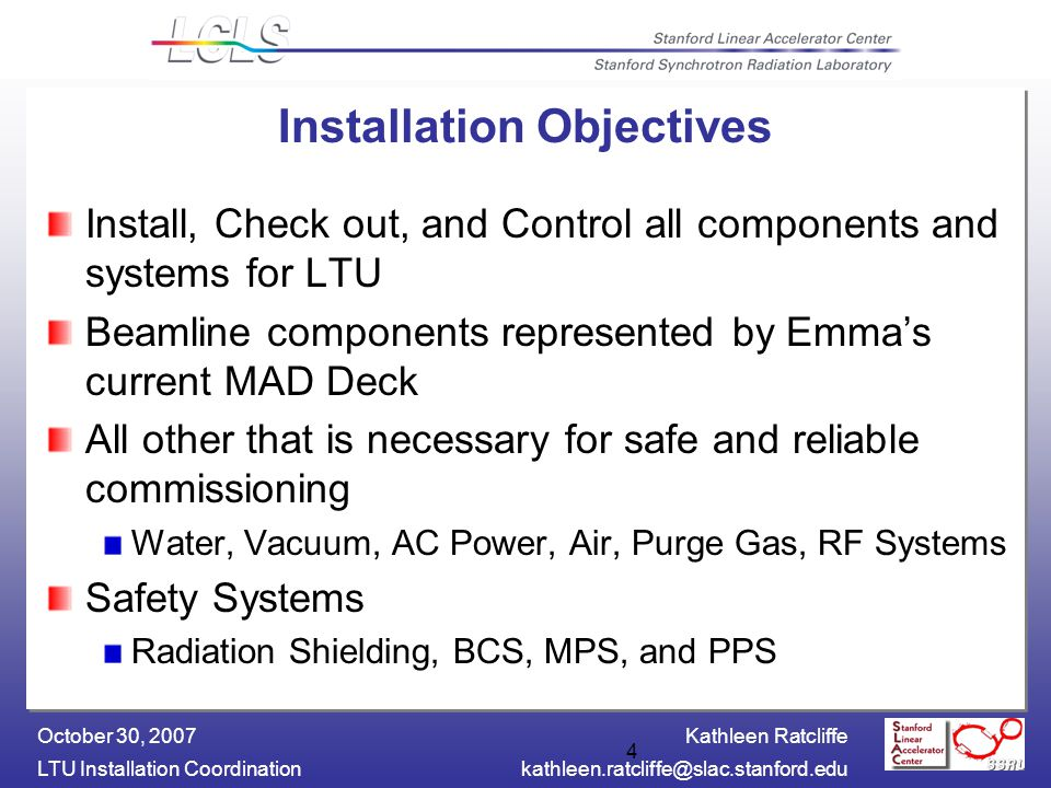 Kathleen Ratcliffe LTU Installation October 30, Installation Objectives Install, Check out, and Control all components and systems for LTU Beamline components represented by Emma's current MAD Deck All other that is necessary for safe and reliable commissioning Water, Vacuum, AC Power, Air, Purge Gas, RF Systems Safety Systems Radiation Shielding, BCS, MPS, and PPS