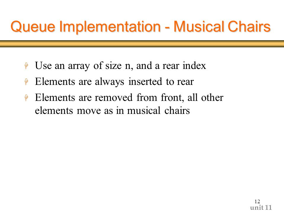 unit Queue Implementation - Musical Chairs H Use an array of size n, and a rear index H Elements are always inserted to rear H Elements are removed from front, all other elements move as in musical chairs