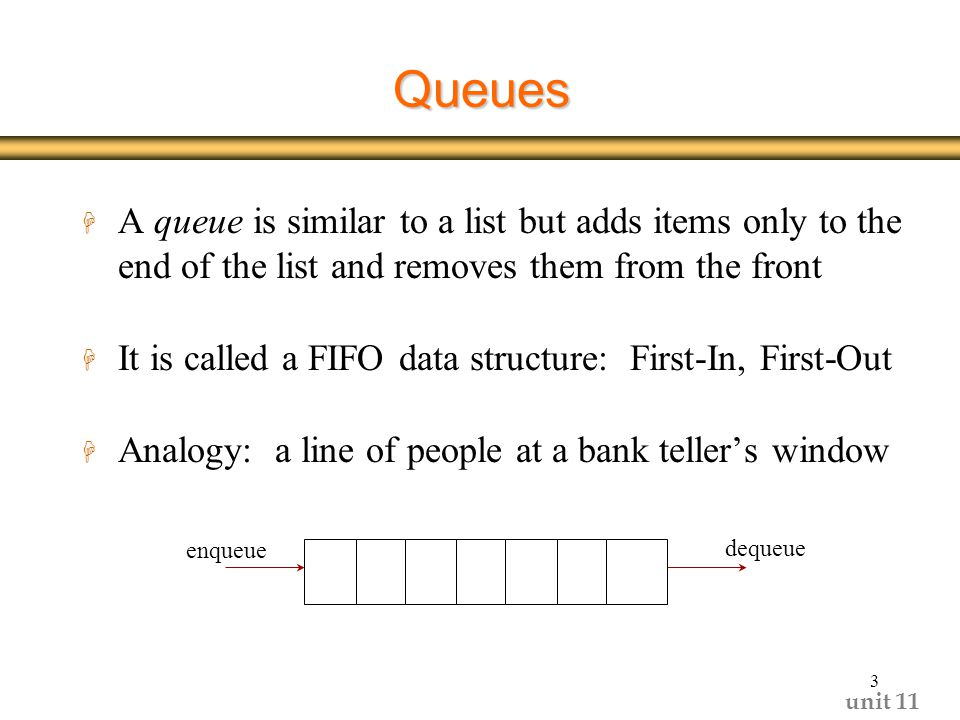 unit 11 3 Queues H A queue is similar to a list but adds items only to the end of the list and removes them from the front H It is called a FIFO data structure: First-In, First-Out H Analogy: a line of people at a bank teller's window enqueue dequeue