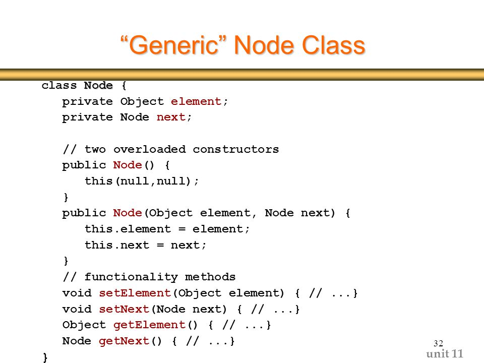 unit Generic Node Class Node class Node { private Object element; private Node next; // two overloaded constructors public Node() { this(null,null); } public Node(Object element, Node next) { this.element = element; this.next = next; } // functionality methods void setElement(Object element) { //...} void setNext(Node next) { //...} Object getElement() { //...} Node getNext() { //...} }