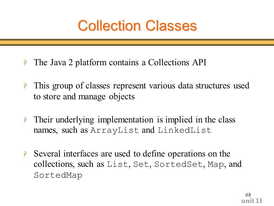 unit Collection Classes H The Java 2 platform contains a Collections API H This group of classes represent various data structures used to store and manage objects  Their underlying implementation is implied in the class names, such as ArrayList and LinkedList  Several interfaces are used to define operations on the collections, such as List, Set, SortedSet, Map, and SortedMap