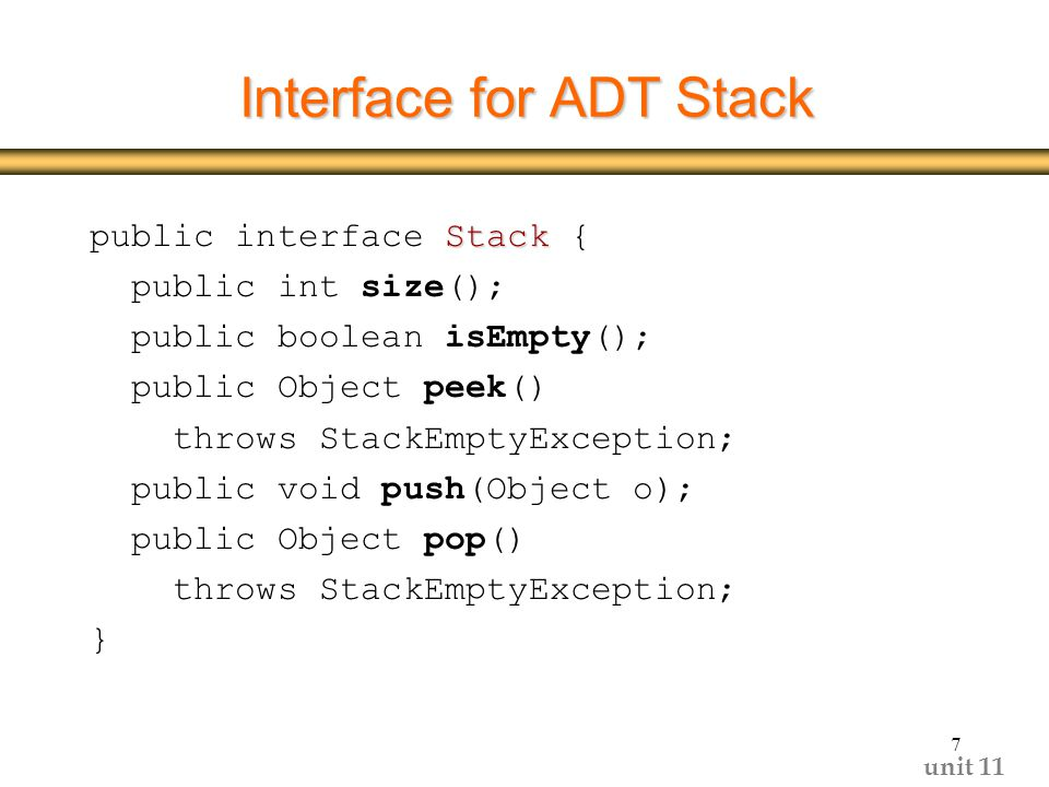 unit 11 7 Interface for ADT Stack Stack public interface Stack { public int size(); public boolean isEmpty(); public Object peek() throws StackEmptyException; public void push(Object o); public Object pop() throws StackEmptyException; }