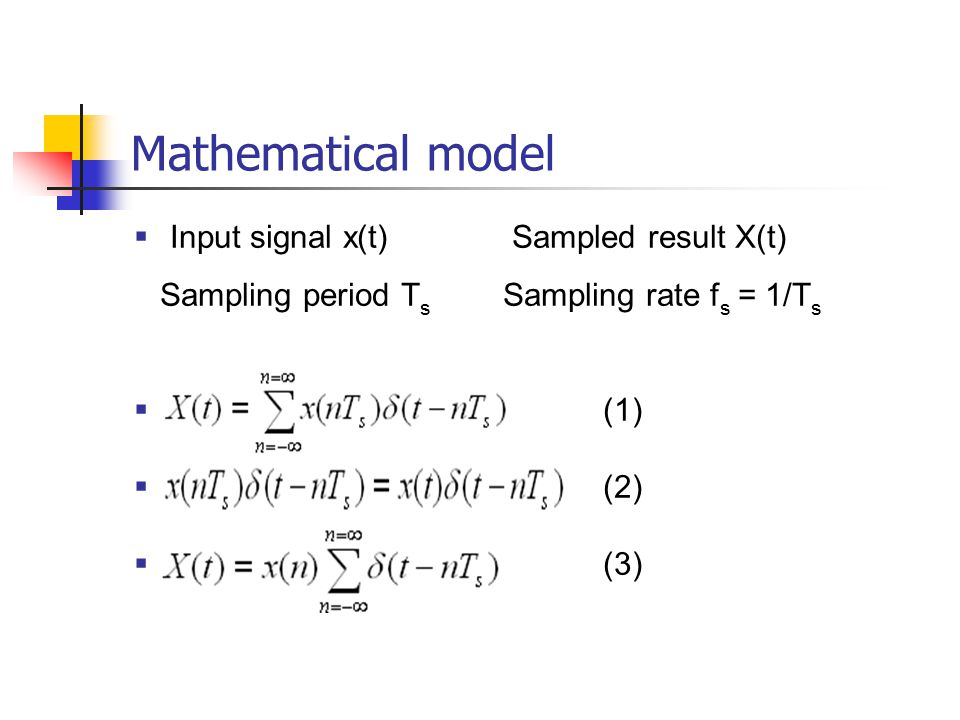 Mathematical model  Input signal x(t) Sampled result X(t) Sampling period T s Sampling rate f s = 1/T s  (1)  (2)  (3)