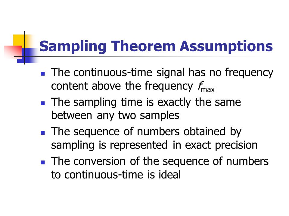 Sampling Theorem Assumptions The continuous-time signal has no frequency content above the frequency f max The sampling time is exactly the same between any two samples The sequence of numbers obtained by sampling is represented in exact precision The conversion of the sequence of numbers to continuous-time is ideal
