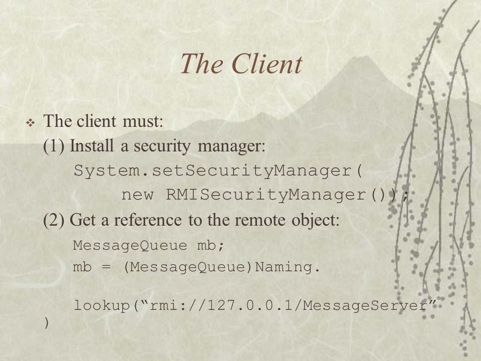 The Client  The client must: (1) Install a security manager: System.setSecurityManager( new RMISecurityManager()); (2) Get a reference to the remote object: MessageQueue mb; mb = (MessageQueue)Naming.